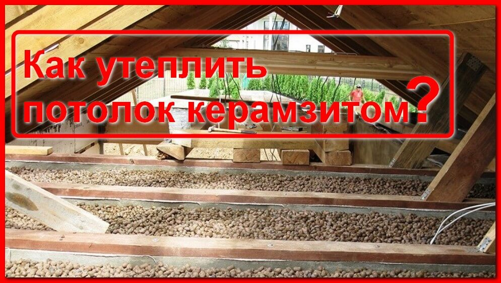 Утепление потолка керамзитом в частном доме и для бани, какой слой материала нужен